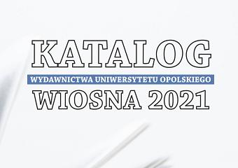 Katalog Wydawnictwa Uniwersytetu Opolskiego - Wiosna 2021